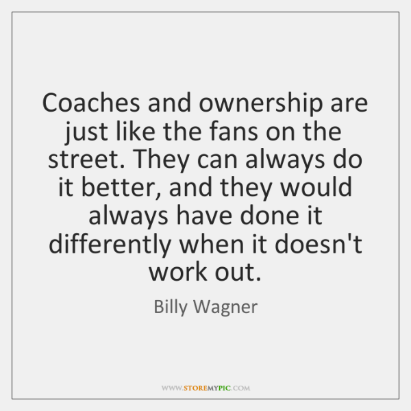 Coaches and ownership are just like the fans on the street. They ...