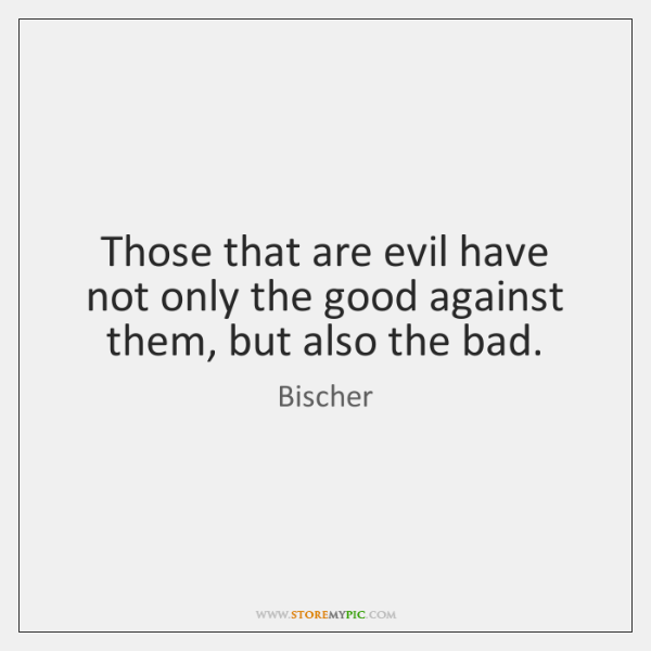 Those that are evil have not only the good against them, but ...