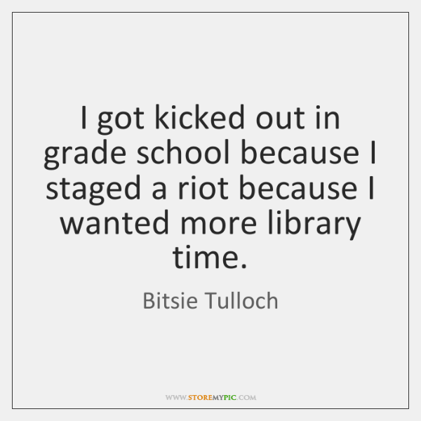 I got kicked out in grade school because I staged a riot ...