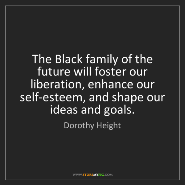 Dorothy Height: The Black family of the future will foster our liberation,...