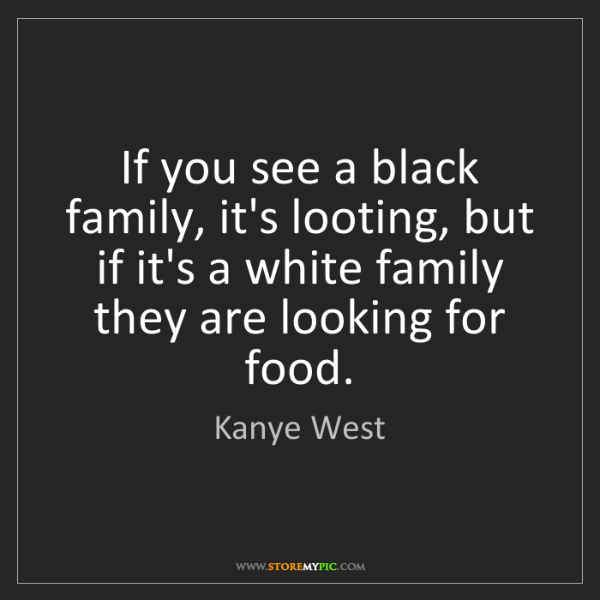 Kanye West: If you see a black family, it's looting, but if it's...