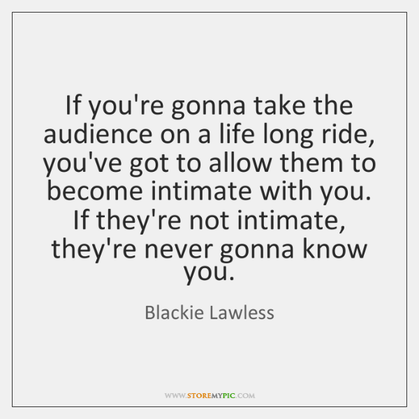 If you're gonna take the audience on a life long ride, you've ...