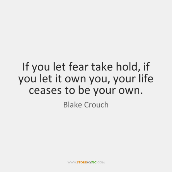 If you let fear take hold, if you let it own you, ...