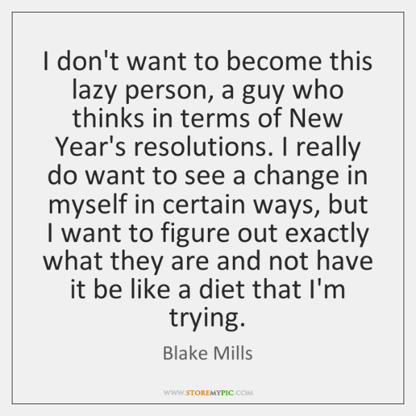 I don't want to become this lazy person, a guy who thinks ...