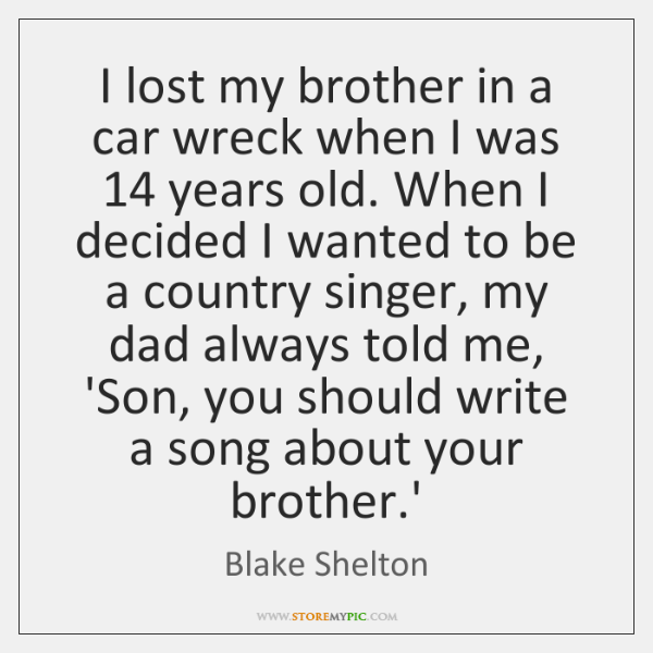 I lost my brother in a car wreck when I was 14 years ...