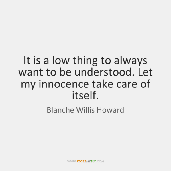 It is a low thing to always want to be understood. Let ...