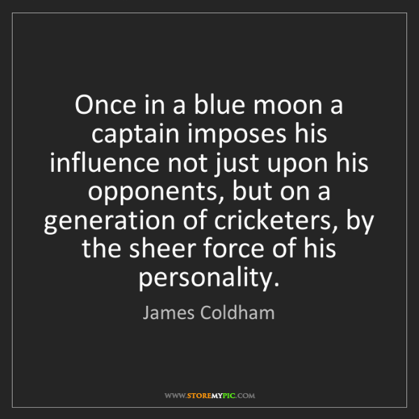 James Coldham: Once in a blue moon a captain imposes his influence not...