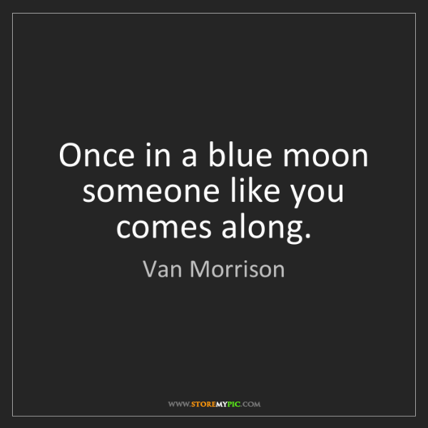 Van Morrison: Once in a blue moon someone like you comes along.