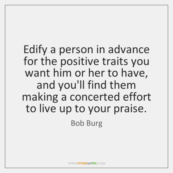 Edify a person in advance for the positive traits you want him ...