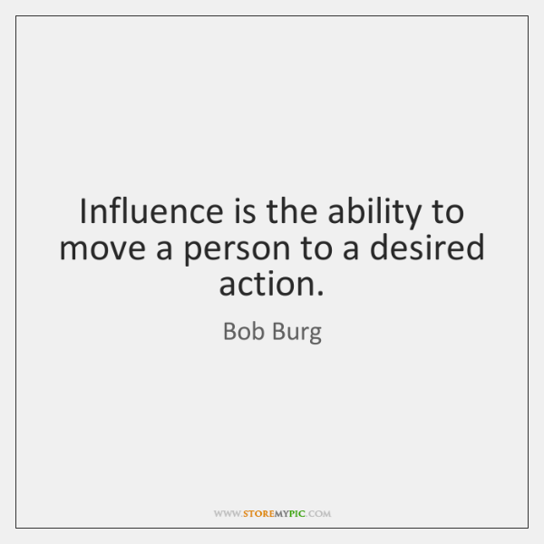 Influence is the ability to move a person to a desired action.