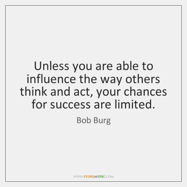 Unless you are able to influence the way others think and act, ...