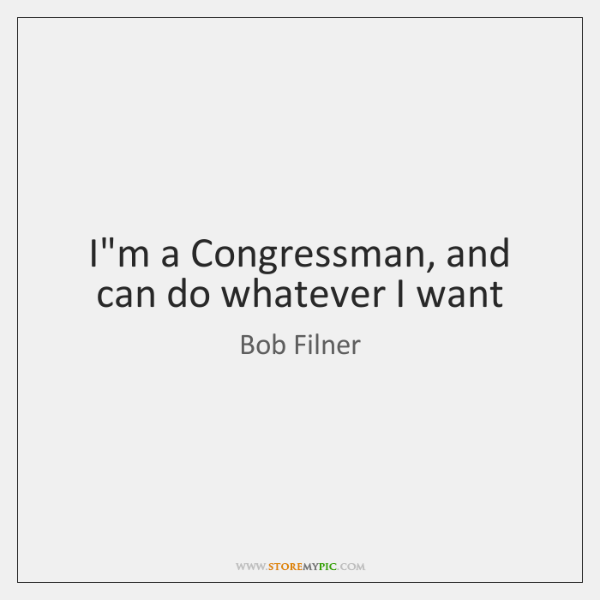 I'm a Congressman, and can do whatever I want