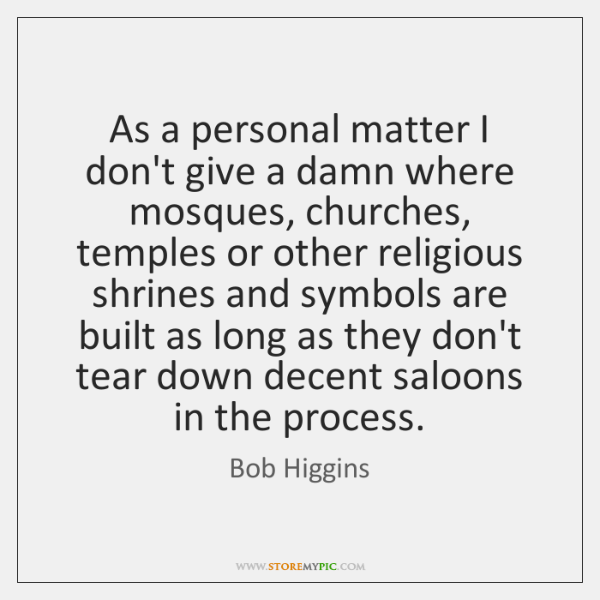 As a personal matter I don't give a damn where mosques, churches, ...