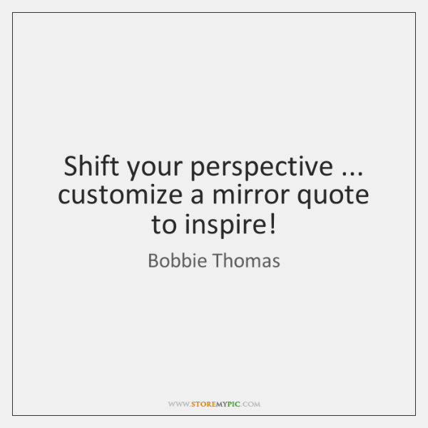 Shift your perspective ... customize a mirror quote to inspire!