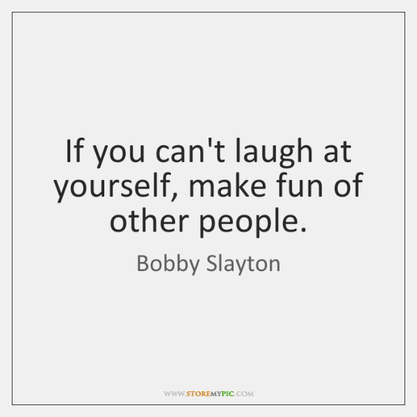 If you can't laugh at yourself, make fun of other people.