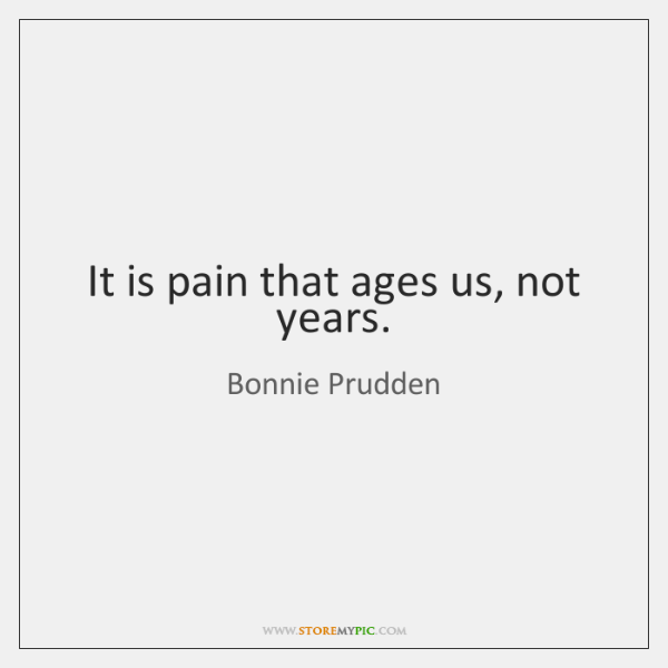 It is pain that ages us, not years.
