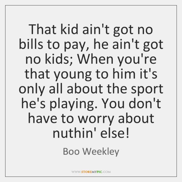 That kid ain't got no bills to pay, he ain't got no ...