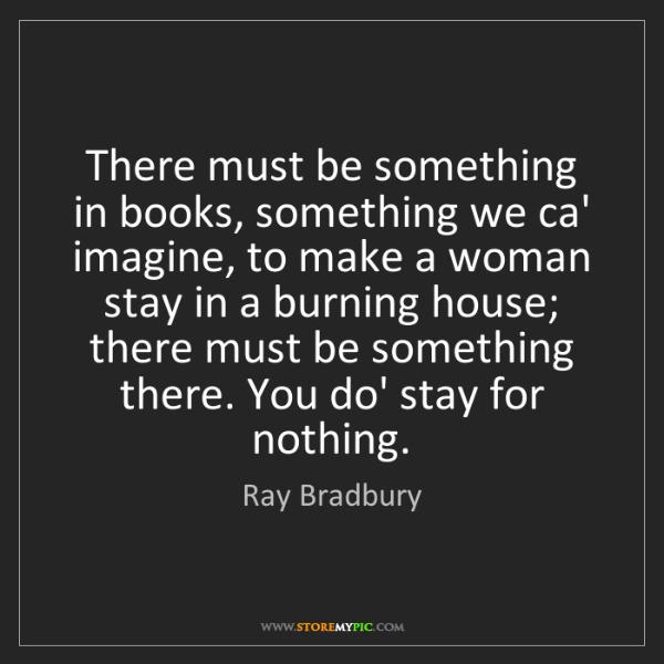 Ray Bradbury: There must be something in books, something we ca' imagine,...