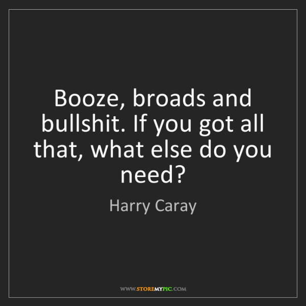 Harry Caray: Booze, broads and bullshit. If you got all that, what...