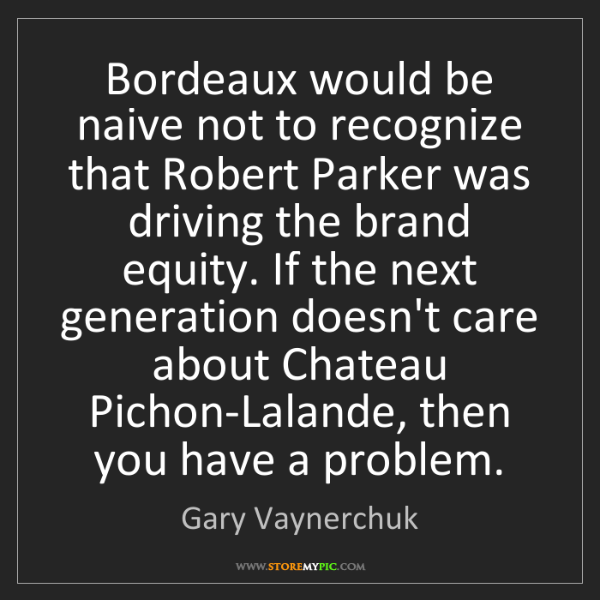 Gary Vaynerchuk: Bordeaux would be naive not to recognize that Robert...