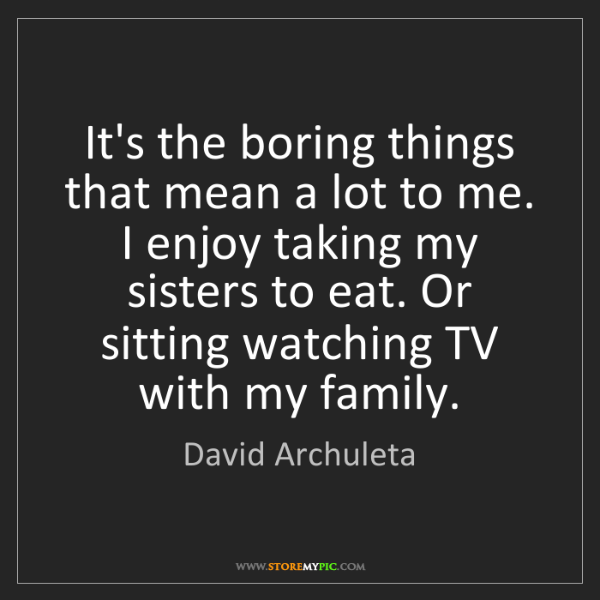 David Archuleta: It's the boring things that mean a lot to me. I enjoy...