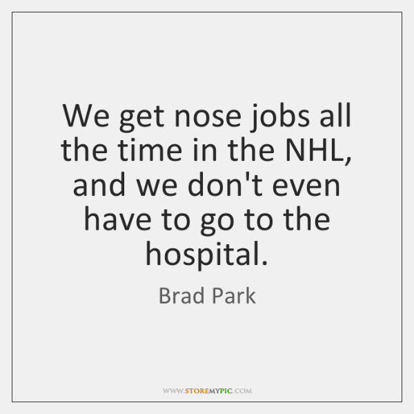 We get nose jobs all the time in the NHL, and we ...
