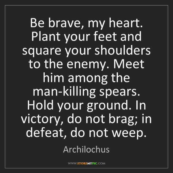 Archilochus: Be brave, my heart. Plant your feet and square your shoulders...