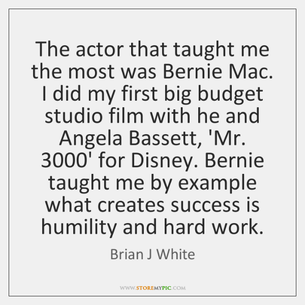 The actor that taught me the most was Bernie Mac. I did ...