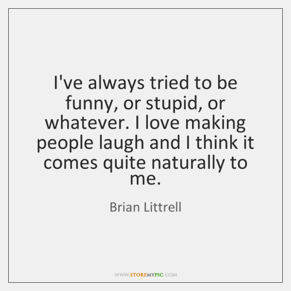 I've always tried to be funny, or stupid, or whatever. I love ...