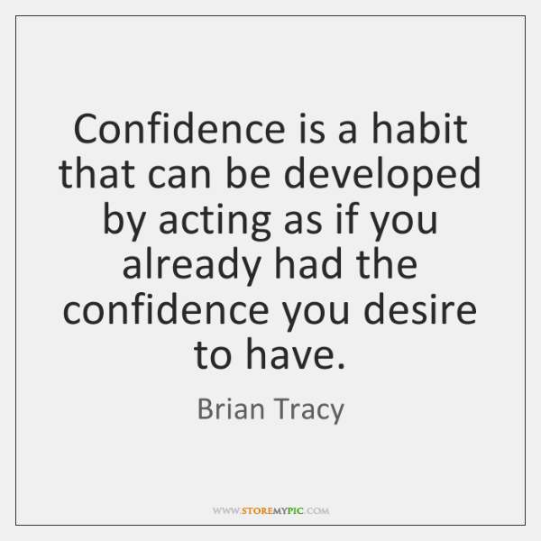 Confidence is a habit that can be developed by acting as if ...