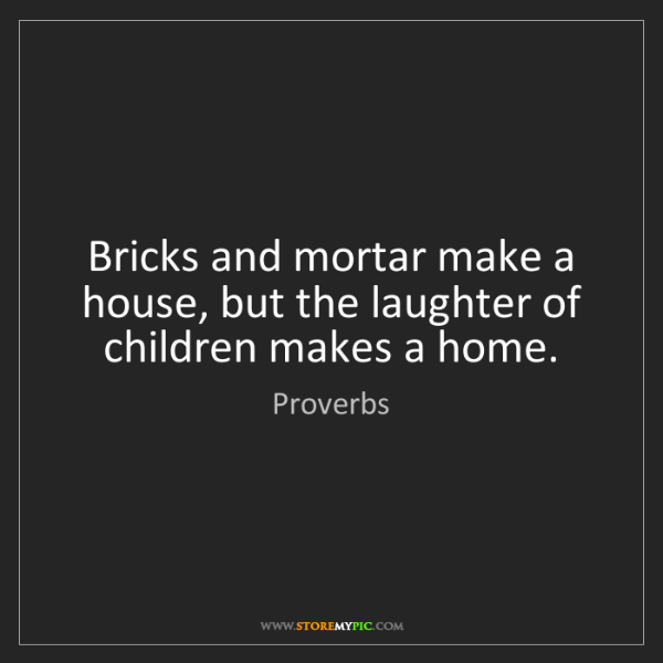 Proverbs: Bricks and mortar make a house, but the laughter of children...