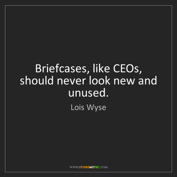 Lois Wyse: Briefcases, like CEOs, should never look new and unused.