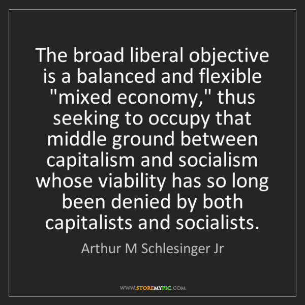 Arthur M Schlesinger Jr: The broad liberal objective is a balanced and flexible...