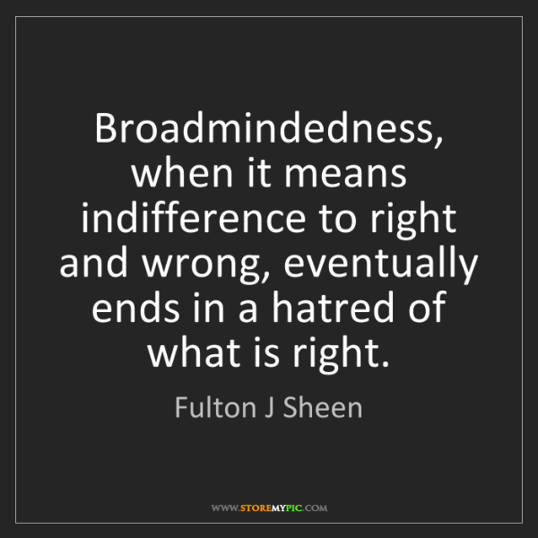 Fulton J Sheen: Broadmindedness, when it means indifference to right...