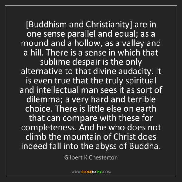 Gilbert K Chesterton: [Buddhism and Christianity] are in one sense parallel...