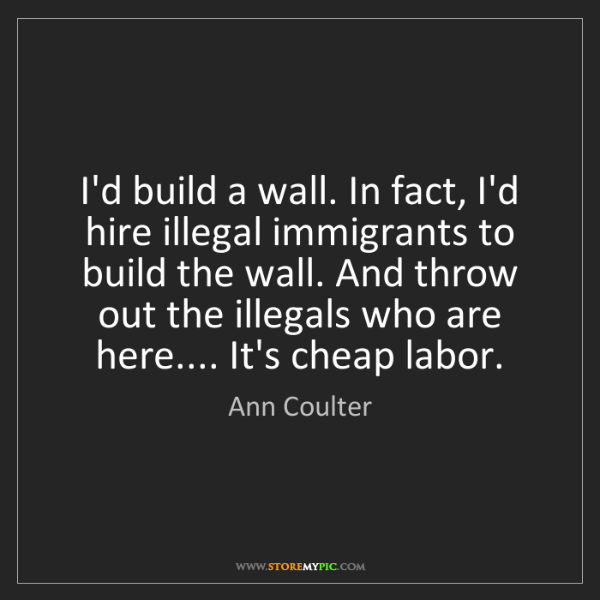 Ann Coulter: I'd build a wall. In fact, I'd hire illegal immigrants...