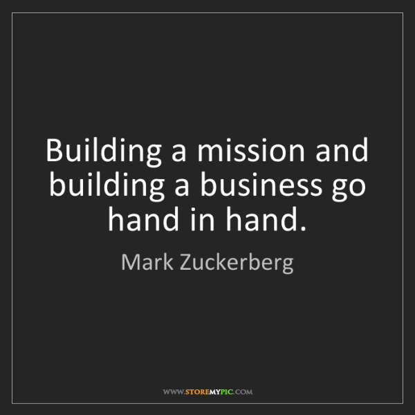 Mark Zuckerberg: Building a mission and building a business go hand in...