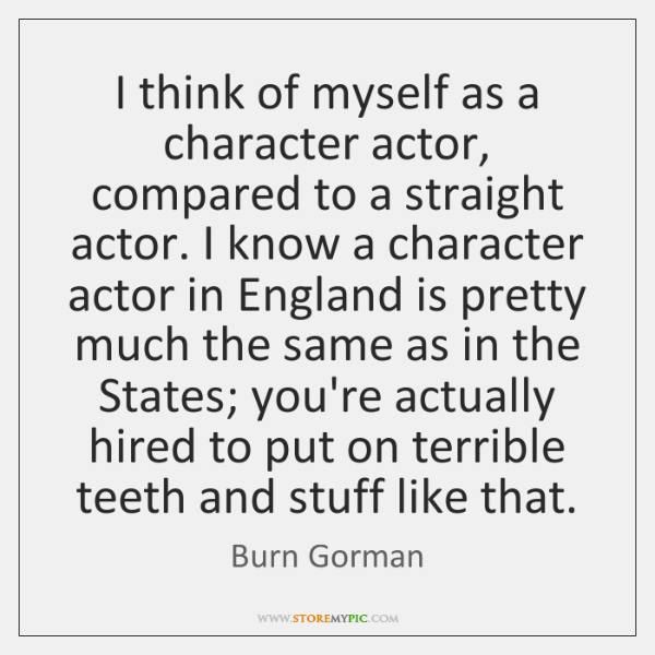 I think of myself as a character actor, compared to a straight ...