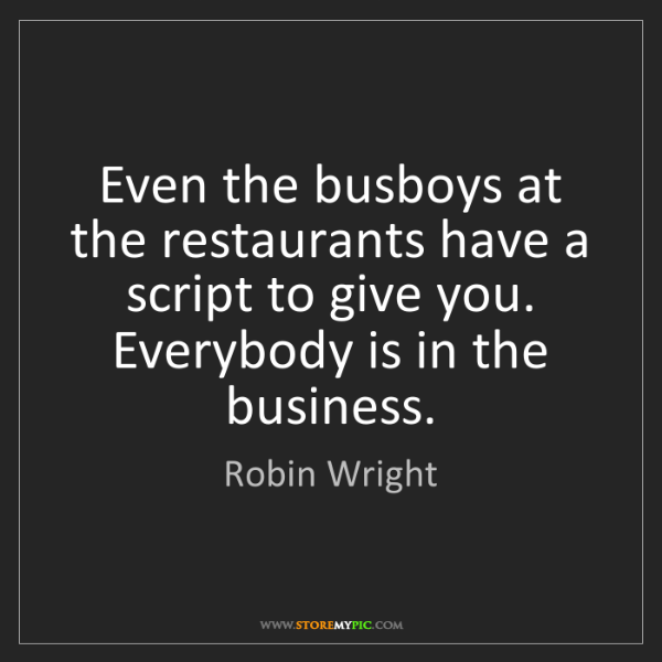 Robin Wright: Even the busboys at the restaurants have a script to...