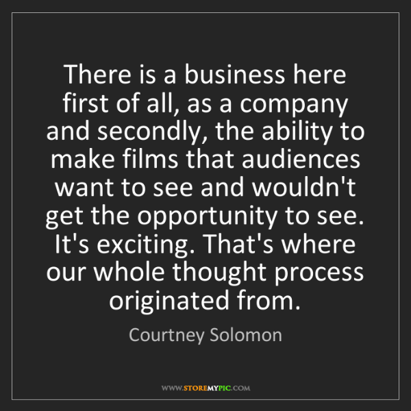 Courtney Solomon: There is a business here first of all, as a company and...