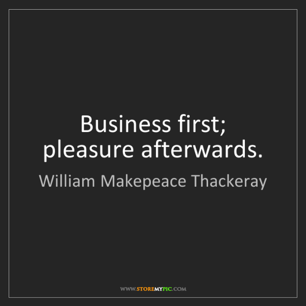 William Makepeace Thackeray: Business first; pleasure afterwards.