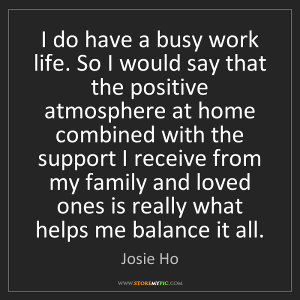 Josie Ho: I do have a busy work life. So I would say that the positive...