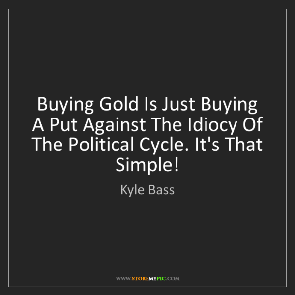 Kyle Bass: Buying Gold Is Just Buying A Put Against The Idiocy Of...