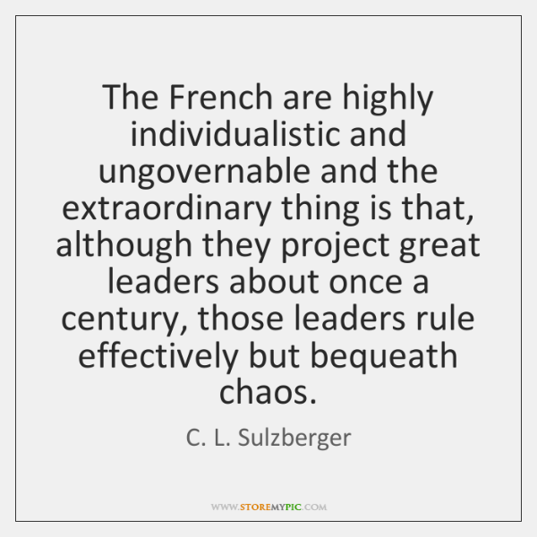 The French are highly individualistic and ungovernable and the extraordinary thing is ...