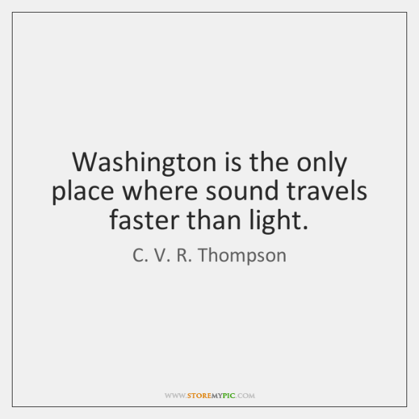 Washington is the only place where sound travels faster than light.