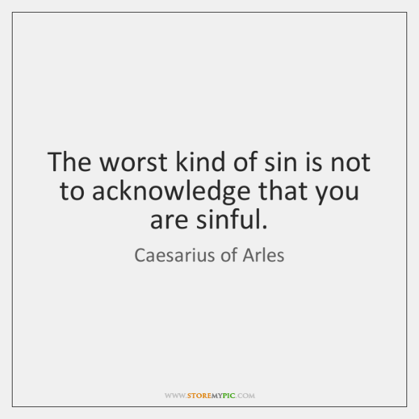 The worst kind of sin is not to acknowledge that you are ...