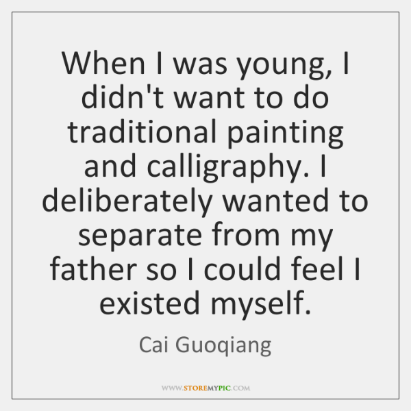 When I was young, I didn't want to do traditional painting and ...
