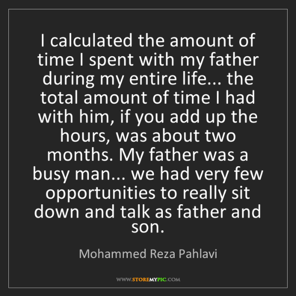 Mohammed Reza Pahlavi: I calculated the amount of time I spent with my father...