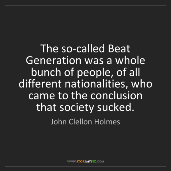 John Clellon Holmes: The so-called Beat Generation was a whole bunch of people,...