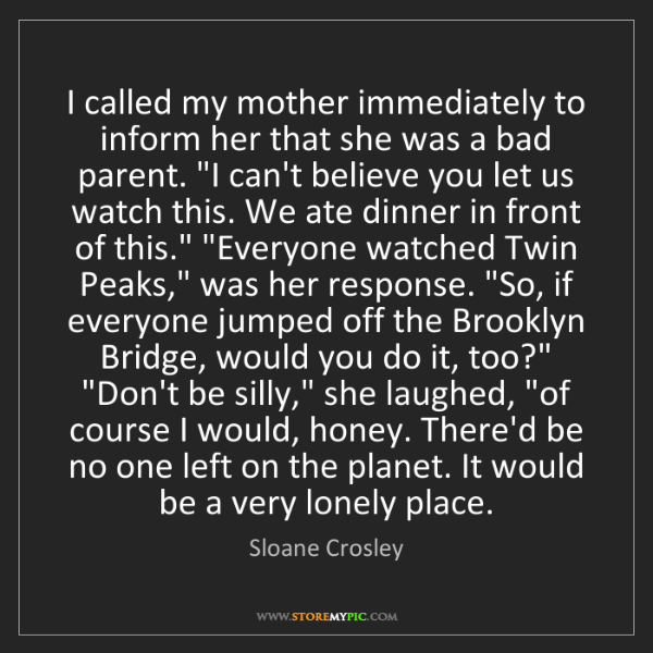 Sloane Crosley: I called my mother immediately to inform her that she...